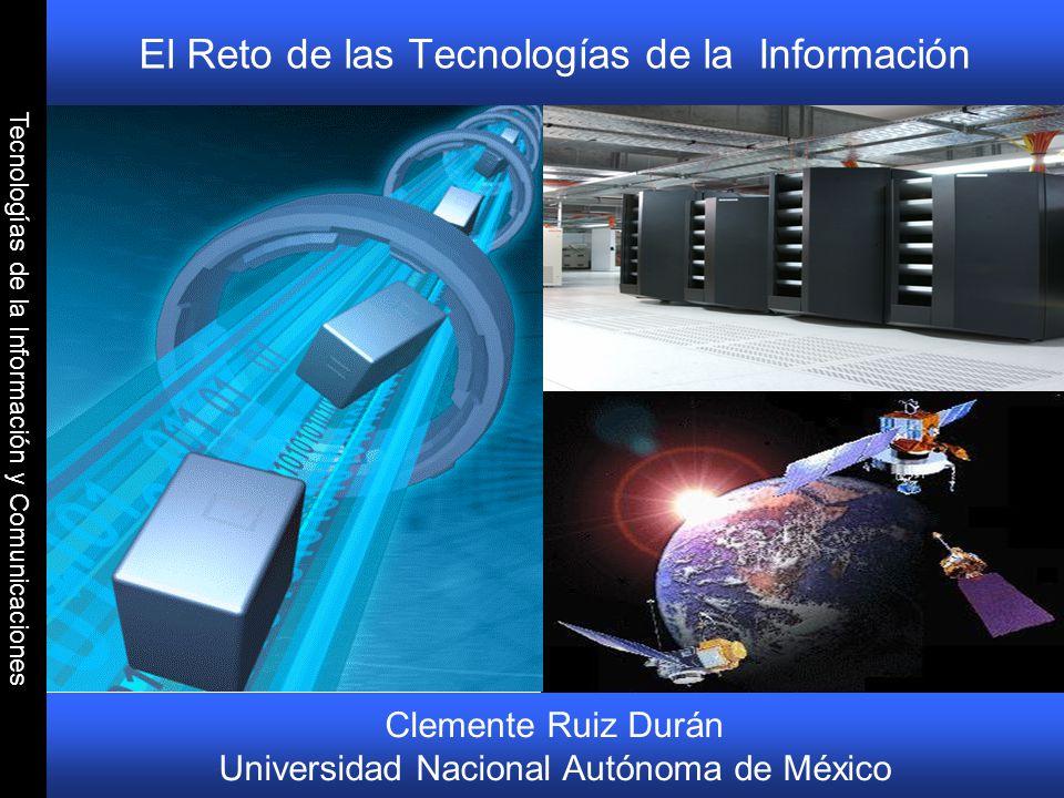 Tecnologías de la Información y Comunicaciones El Reto de las Tecnologías de la Información Clemente Ruiz Durán Universidad Nacional Autónoma de Méxic