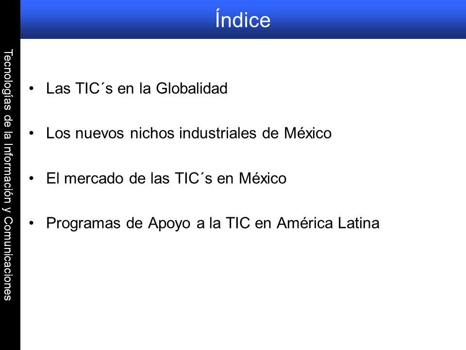 Tecnologías de la Información y Comunicaciones Índice Las TIC´s en la Globalidad Los nuevos nichos industriales de México El mercado de las TIC´s en M