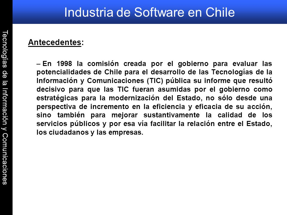 Tecnologías de la Información y Comunicaciones Industria de Software en Chile Antecedentes: – En 1998 la comisión creada por el gobierno para evaluar