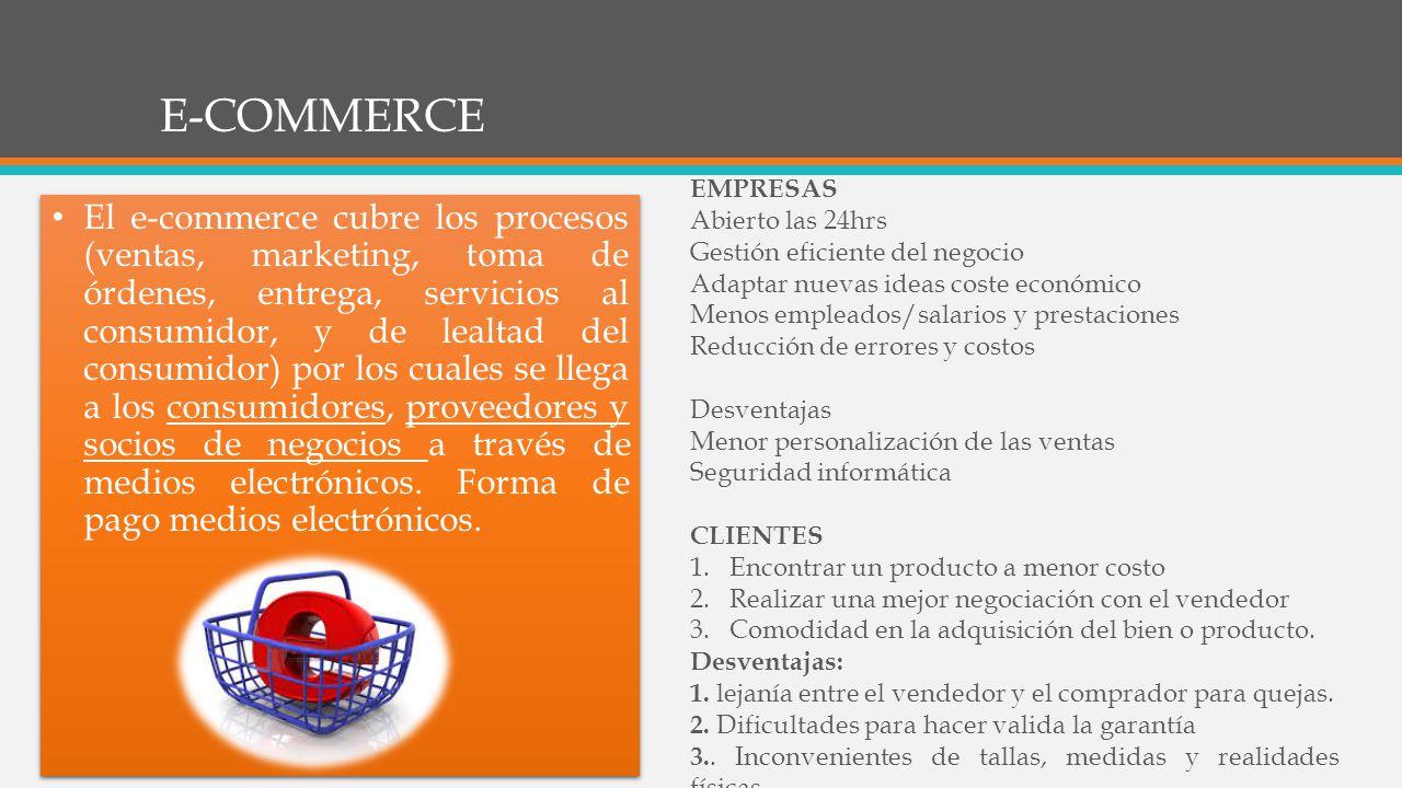 E-COMMERCE El e-commerce cubre los procesos (ventas, marketing, toma de órdenes, entrega, servicios al consumidor, y de lealtad del consumidor) por los cuales se llega a los consumidores, proveedores y socios de negocios a través de medios electrónicos.