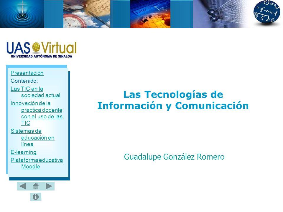 Presentación Contenido: Las TIC en la sociedad actual Innovación de la practica docente con el uso de las TIC Sistemas de educación en línea E-learning Plataforma educativa Moodle Las Tecnologías de Información y Comunicación Guadalupe González Romero