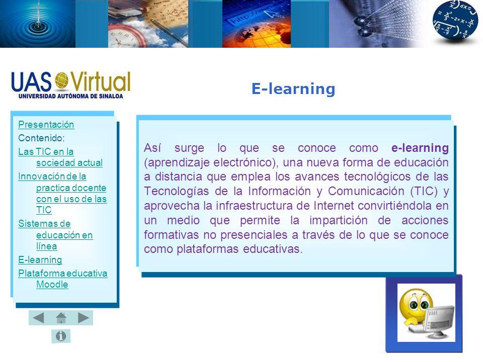 Presentación Contenido: Las TIC en la sociedad actual Innovación de la practica docente con el uso de las TIC Sistemas de educación en línea E-learning Plataforma educativa Moodle Así surge lo que se conoce como e-learning (aprendizaje electrónico), una nueva forma de educación a distancia que emplea los avances tecnológicos de las Tecnologías de la Información y Comunicación (TIC) y aprovecha la infraestructura de Internet convirtiéndola en un medio que permite la impartición de acciones formativas no presenciales a través de lo que se conoce como plataformas educativas.