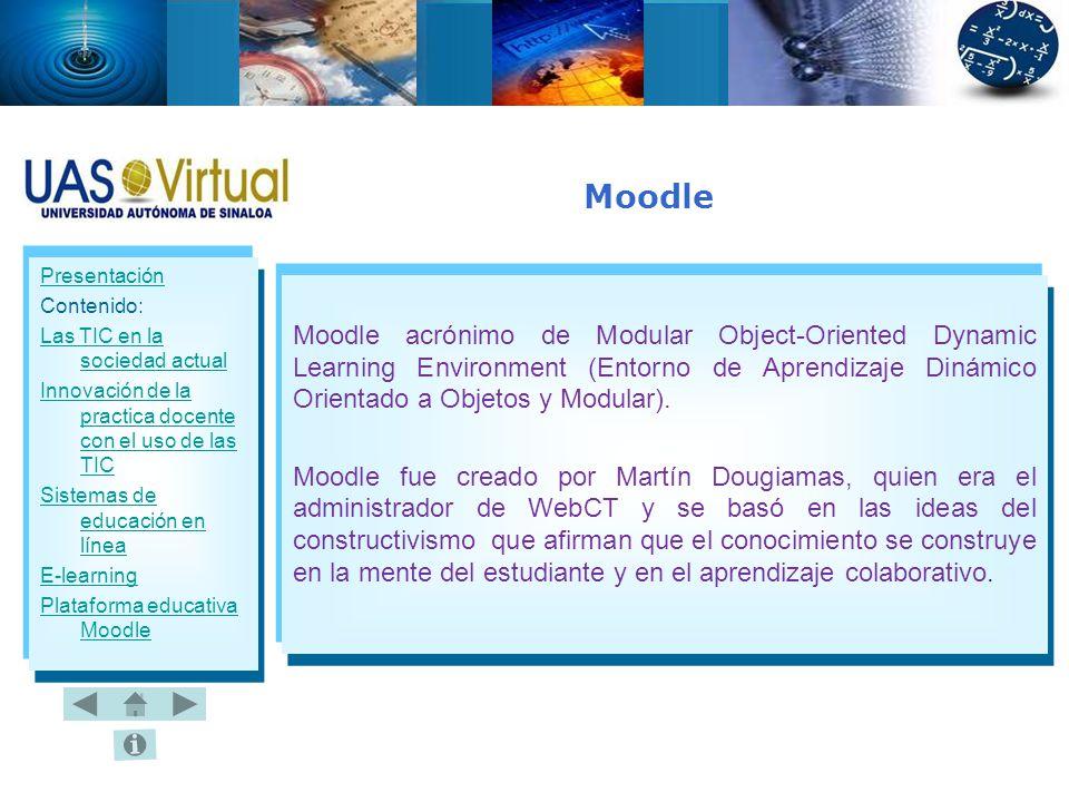 Presentación Contenido: Las TIC en la sociedad actual Innovación de la practica docente con el uso de las TIC Sistemas de educación en línea E-learning Plataforma educativa Moodle Moodle acrónimo de Modular Object-Oriented Dynamic Learning Environment (Entorno de Aprendizaje Dinámico Orientado a Objetos y Modular).