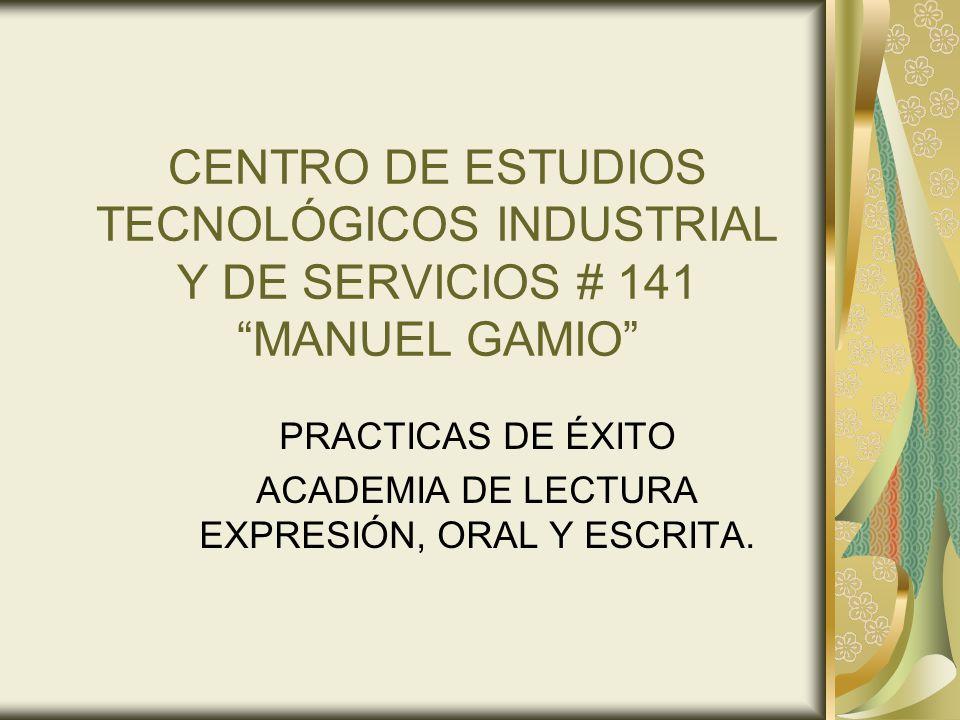 CENTRO DE ESTUDIOS TECNOLÓGICOS INDUSTRIAL Y DE SERVICIOS # 141 MANUEL GAMIO PRACTICAS DE ÉXITO ACADEMIA DE LECTURA EXPRESIÓN, ORAL Y ESCRITA.