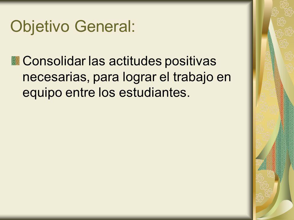 Objetivo General: Consolidar las actitudes positivas necesarias, para lograr el trabajo en equipo entre los estudiantes.