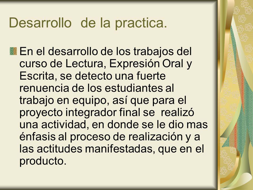 Desarrollo de la practica. En el desarrollo de los trabajos del curso de Lectura, Expresión Oral y Escrita, se detecto una fuerte renuencia de los est