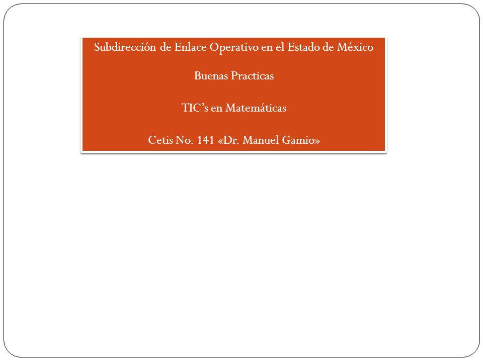Subdirección de Enlace Operativo en el Estado de México Buenas Practicas TICs en Matemáticas Cetis No. 141 «Dr. Manuel Gamio» Subdirección de Enlace O