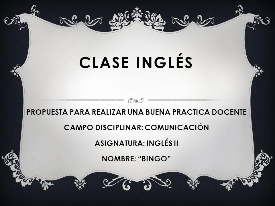 CLASE INGLÉS PROPUESTA PARA REALIZAR UNA BUENA PRACTICA DOCENTE CAMPO DISCIPLINAR: COMUNICACIÓN ASIGNATURA: INGLÉS II NOMBRE: BINGO