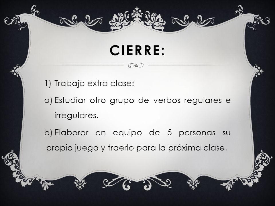 CIERRE: 1)Trabajo extra clase: a)Estudiar otro grupo de verbos regulares e irregulares. b)Elaborar en equipo de 5 personas su propio juego y traerlo p