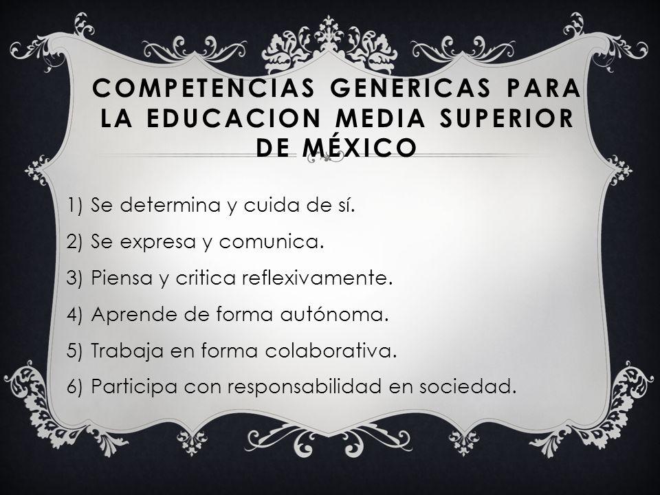 COMPETENCIAS GENERICAS PARA LA EDUCACION MEDIA SUPERIOR DE MÉXICO 1)Se determina y cuida de sí. 2)Se expresa y comunica. 3)Piensa y critica reflexivam