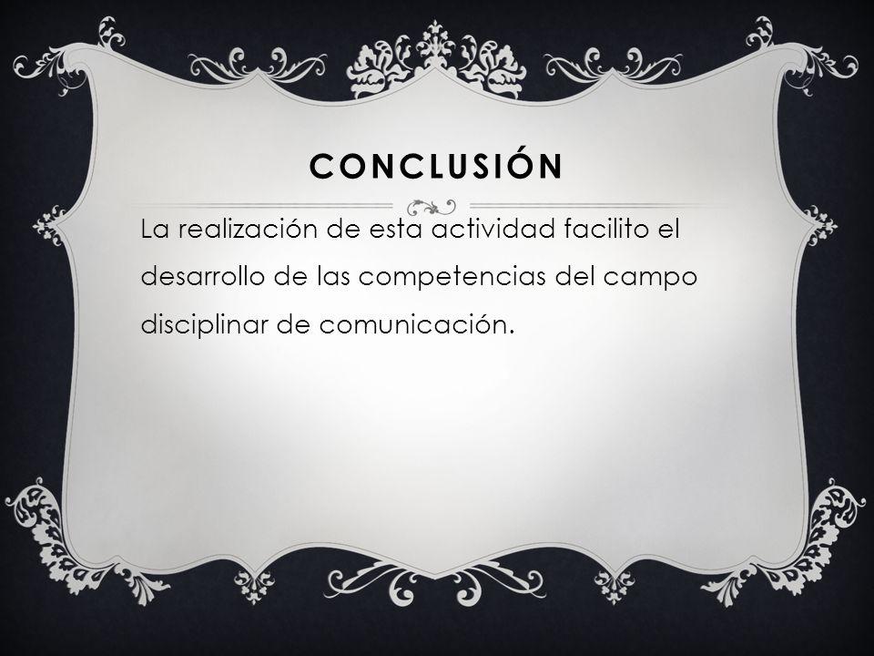 CONCLUSIÓN La realización de esta actividad facilito el desarrollo de las competencias del campo disciplinar de comunicación.
