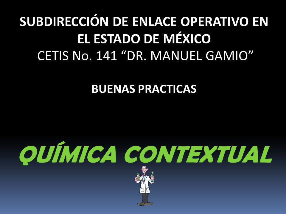 SUBDIRECCIÓN DE ENLACE OPERATIVO EN EL ESTADO DE MÉXICO CETIS No. 141 DR. MANUEL GAMIO BUENAS PRACTICAS QUÍMICA CONTEXTUAL