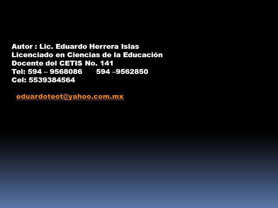 Autor : Lic. Eduardo Herrera Islas Licenciado en Ciencias de la Educación Docente del CETIS No. 141 Tel: 594 – 9568086 594 –9562850 Cel: 5539384564 ed