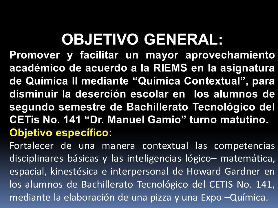 OBJETIVO GENERAL: Promover y facilitar un mayor aprovechamiento académico de acuerdo a la RIEMS en la asignatura de Química II mediante Química Contextual, para disminuir la deserción escolar en los alumnos de segundo semestre de Bachillerato Tecnológico del CETis No.
