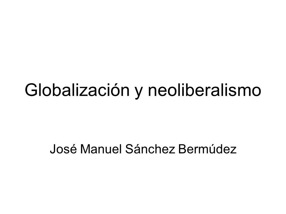 Globalización y neoliberalismo José Manuel Sánchez Bermúdez