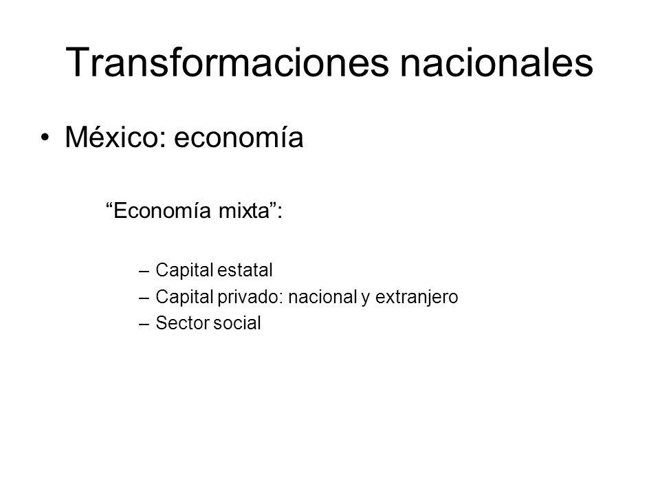 Transformaciones nacionales México: economía Economía mixta: –Capital estatal –Capital privado: nacional y extranjero –Sector social