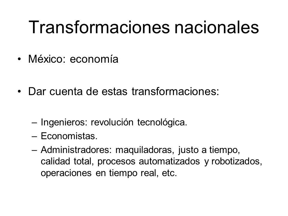 Transformaciones nacionales México: economía Dar cuenta de estas transformaciones: –Ingenieros: revolución tecnológica. –Economistas. –Administradores