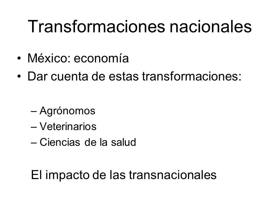 Transformaciones nacionales México: economía Dar cuenta de estas transformaciones: –Agrónomos –Veterinarios –Ciencias de la salud El impacto de las transnacionales