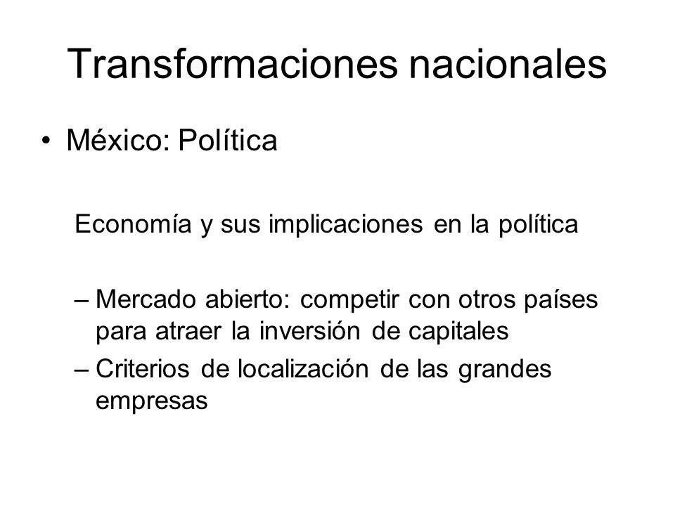 Transformaciones nacionales México: Política Economía y sus implicaciones en la política –Mercado abierto: competir con otros países para atraer la inversión de capitales –Criterios de localización de las grandes empresas