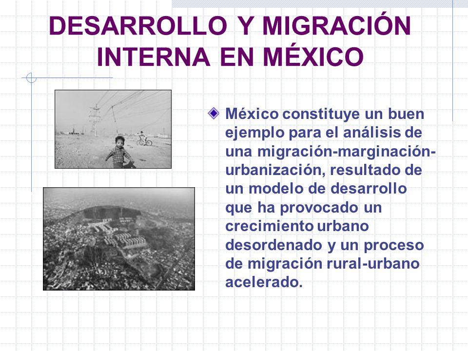 DESARROLLO Y MIGRACIÓN INTERNA EN MÉXICO México constituye un buen ejemplo para el análisis de una migración-marginación- urbanización, resultado de u
