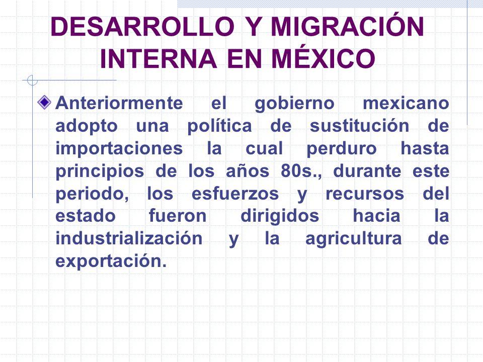 DESARROLLO Y MIGRACIÓN INTERNA EN MÉXICO Anteriormente el gobierno mexicano adopto una política de sustitución de importaciones la cual perduro hasta