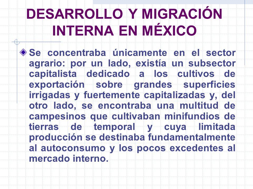 DESARROLLO Y MIGRACIÓN INTERNA EN MÉXICO Se concentraba únicamente en el sector agrario: por un lado, existía un subsector capitalista dedicado a los