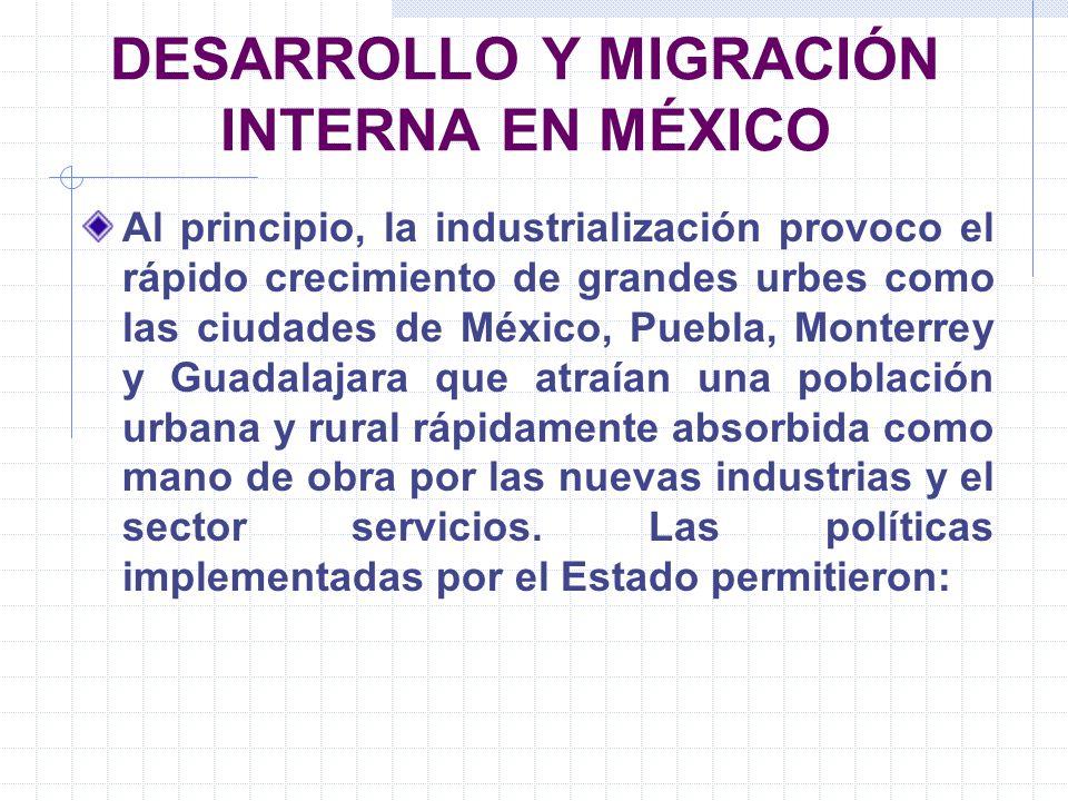 DESARROLLO Y MIGRACIÓN INTERNA EN MÉXICO Al principio, la industrialización provoco el rápido crecimiento de grandes urbes como las ciudades de México