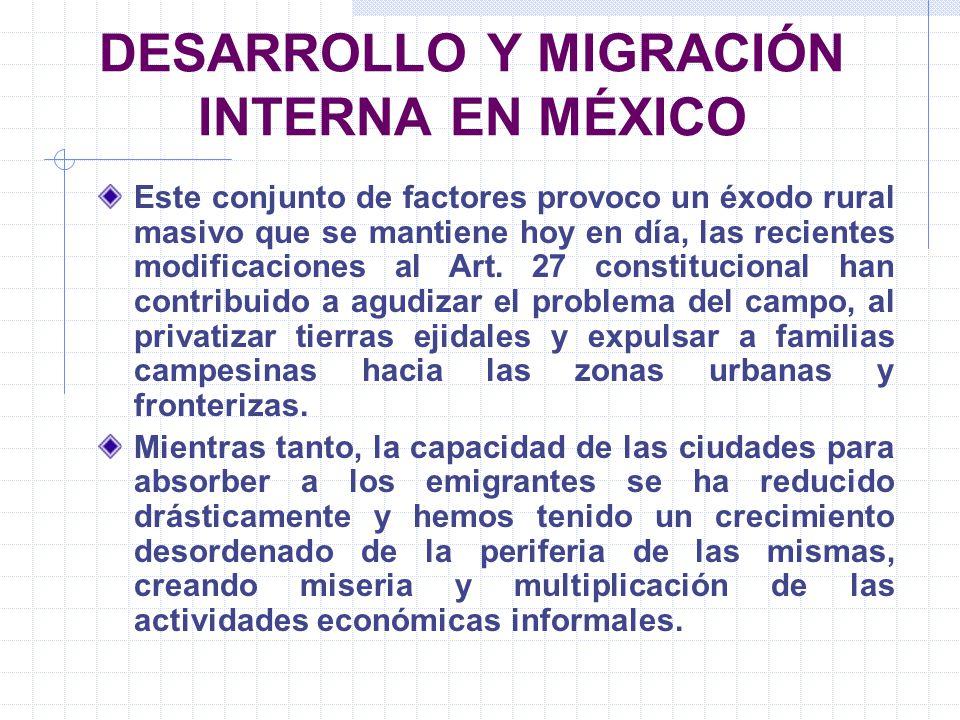 DESARROLLO Y MIGRACIÓN INTERNA EN MÉXICO Este conjunto de factores provoco un éxodo rural masivo que se mantiene hoy en día, las recientes modificacio