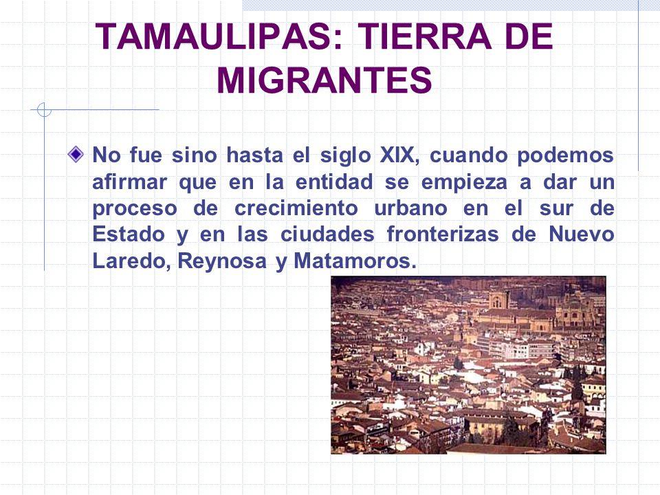 TAMAULIPAS: TIERRA DE MIGRANTES No fue sino hasta el siglo XIX, cuando podemos afirmar que en la entidad se empieza a dar un proceso de crecimiento ur