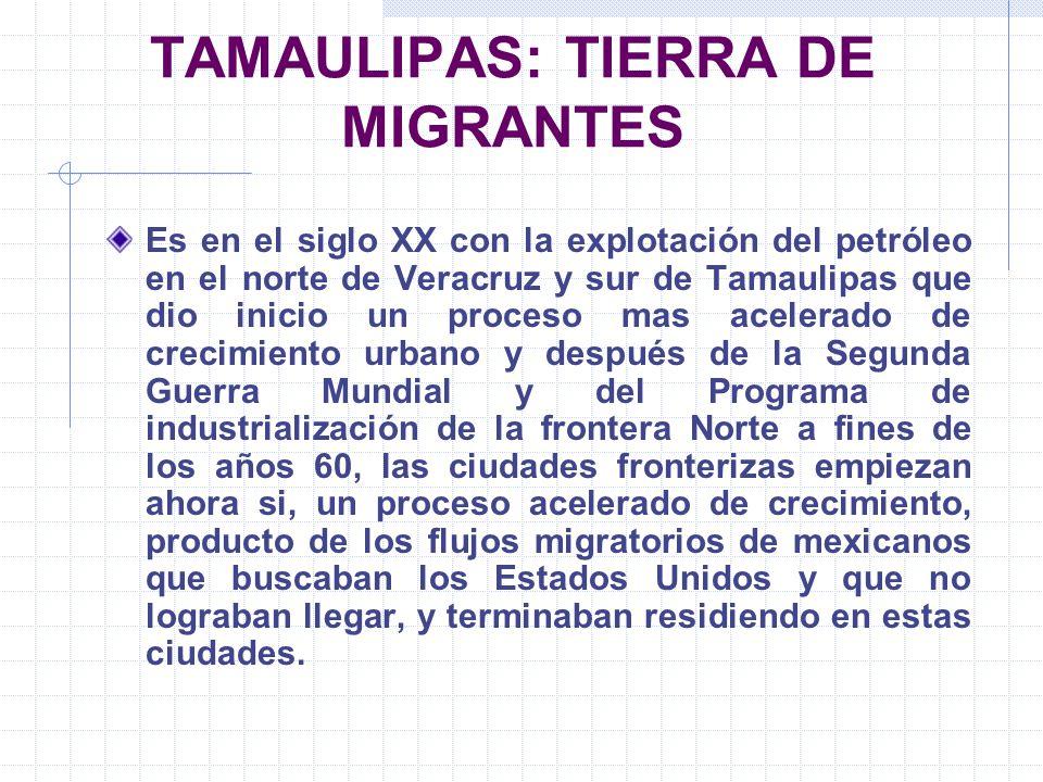 TAMAULIPAS: TIERRA DE MIGRANTES Es en el siglo XX con la explotación del petróleo en el norte de Veracruz y sur de Tamaulipas que dio inicio un proces