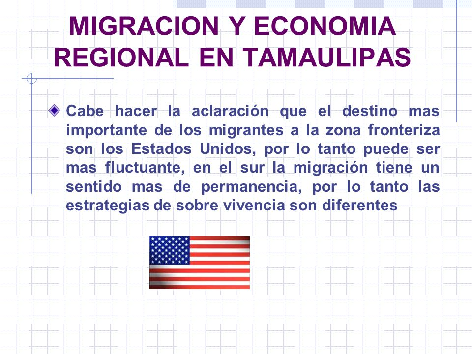 MIGRACION Y ECONOMIA REGIONAL EN TAMAULIPAS Cabe hacer la aclaración que el destino mas importante de los migrantes a la zona fronteriza son los Estad