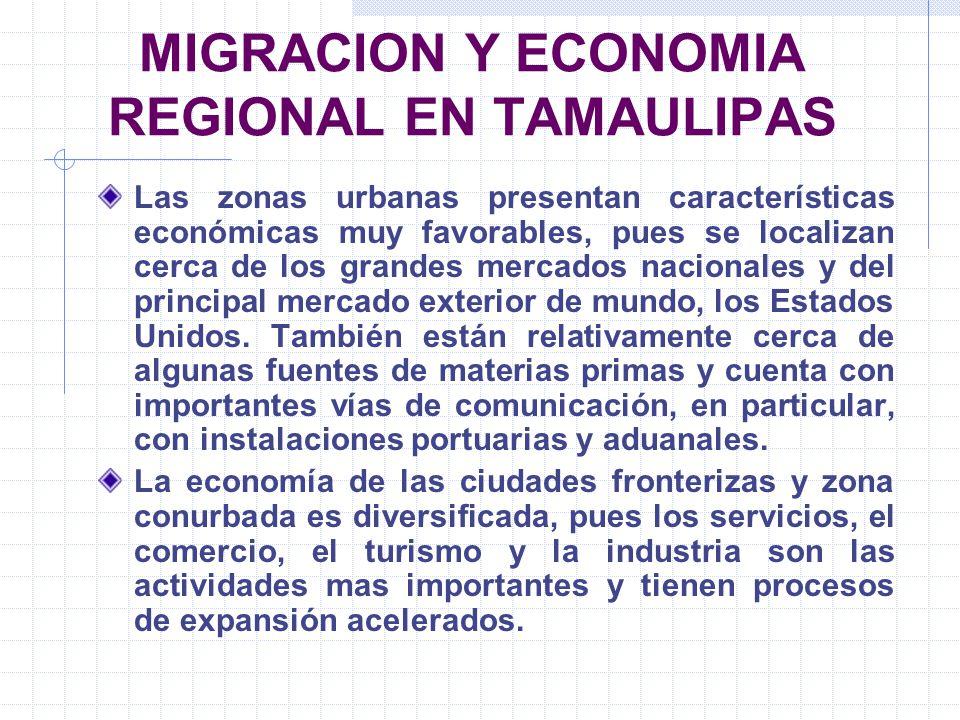 MIGRACION Y ECONOMIA REGIONAL EN TAMAULIPAS Las zonas urbanas presentan características económicas muy favorables, pues se localizan cerca de los gran