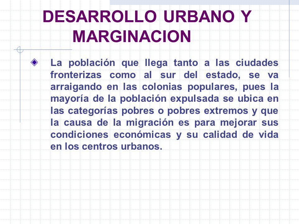 DESARROLLO URBANO Y MARGINACION La población que llega tanto a las ciudades fronterizas como al sur del estado, se va arraigando en las colonias popul