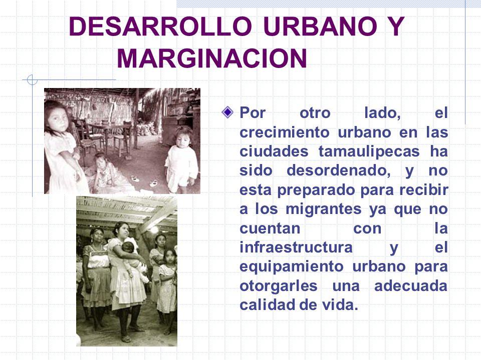 DESARROLLO URBANO Y MARGINACION Por otro lado, el crecimiento urbano en las ciudades tamaulipecas ha sido desordenado, y no esta preparado para recibi