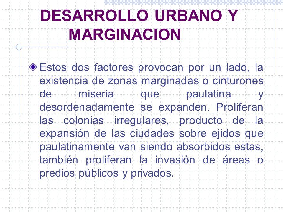 DESARROLLO URBANO Y MARGINACION Estos dos factores provocan por un lado, la existencia de zonas marginadas o cinturones de miseria que paulatina y des