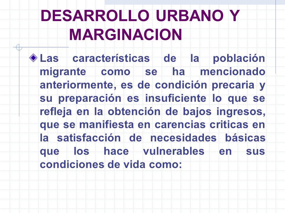 DESARROLLO URBANO Y MARGINACION Las características de la población migrante como se ha mencionado anteriormente, es de condición precaria y su prepar