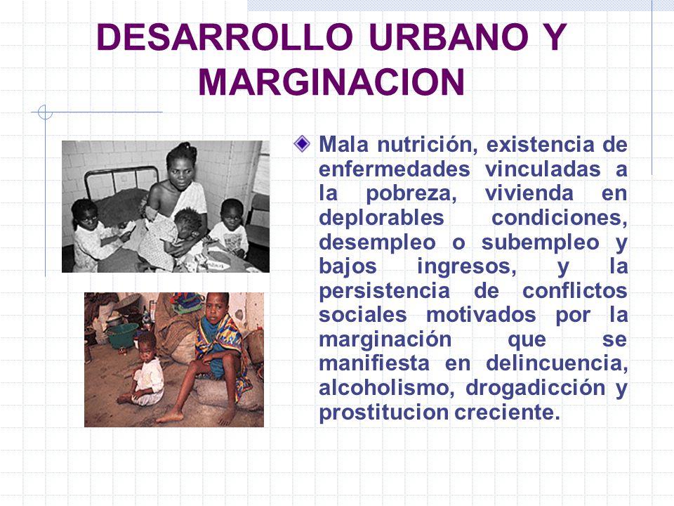 DESARROLLO URBANO Y MARGINACION Mala nutrición, existencia de enfermedades vinculadas a la pobreza, vivienda en deplorables condiciones, desempleo o s