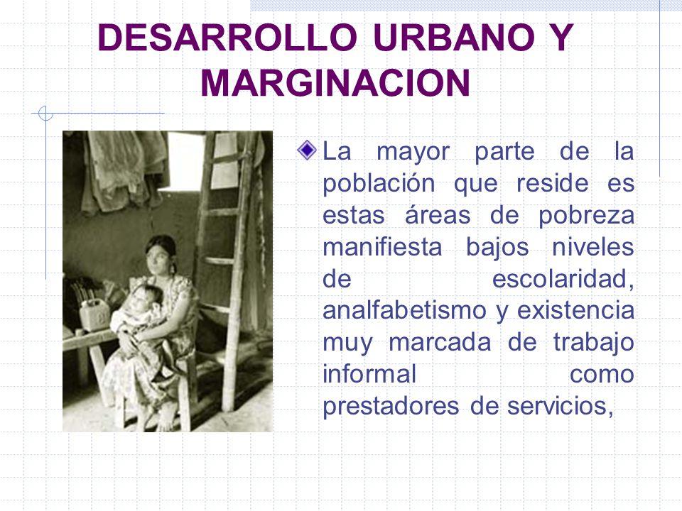 DESARROLLO URBANO Y MARGINACION La mayor parte de la población que reside es estas áreas de pobreza manifiesta bajos niveles de escolaridad, analfabet