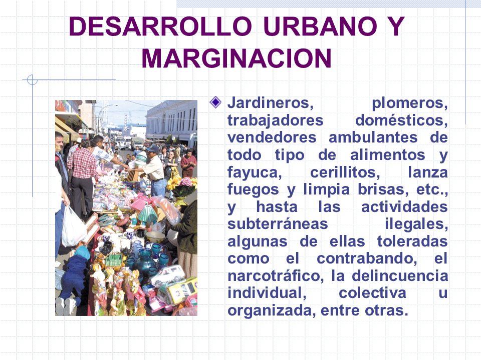 DESARROLLO URBANO Y MARGINACION Jardineros, plomeros, trabajadores domésticos, vendedores ambulantes de todo tipo de alimentos y fayuca, cerillitos, l