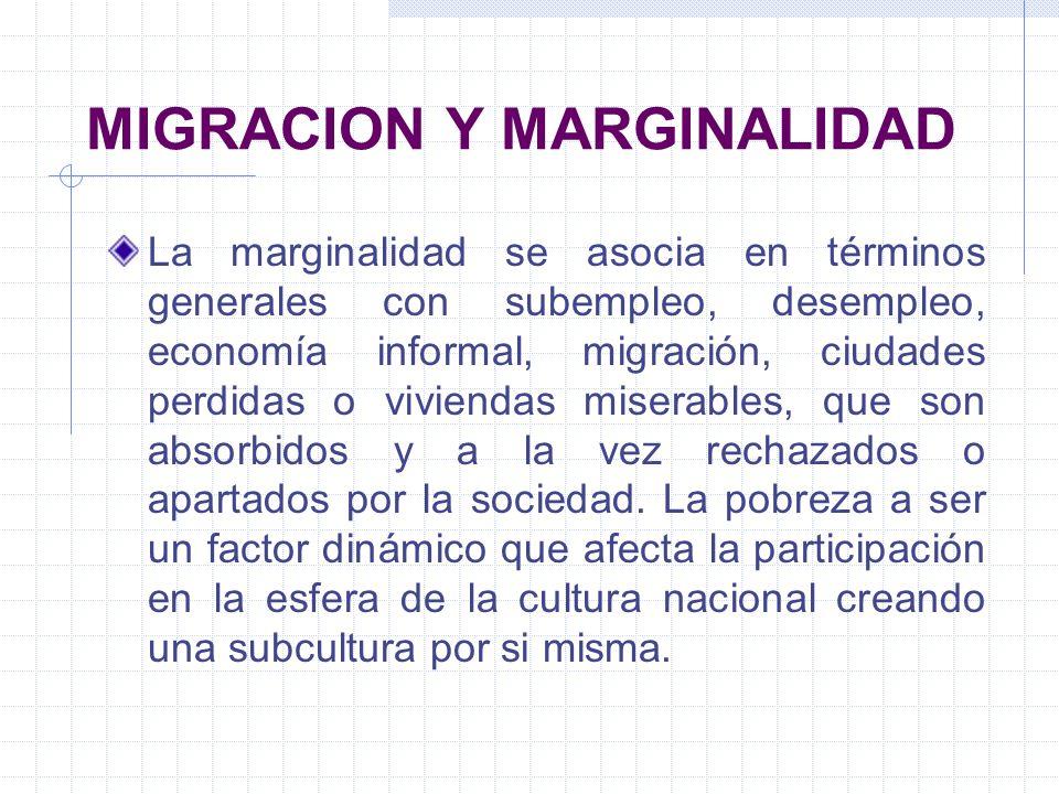 MIGRACION Y MARGINALIDAD La marginalidad se asocia en términos generales con subempleo, desempleo, economía informal, migración, ciudades perdidas o v