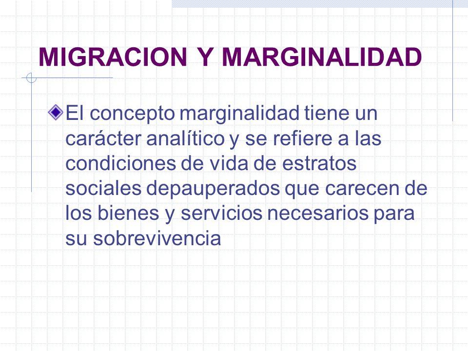 MIGRACION Y MARGINALIDAD El concepto marginalidad tiene un carácter analítico y se refiere a las condiciones de vida de estratos sociales depauperados