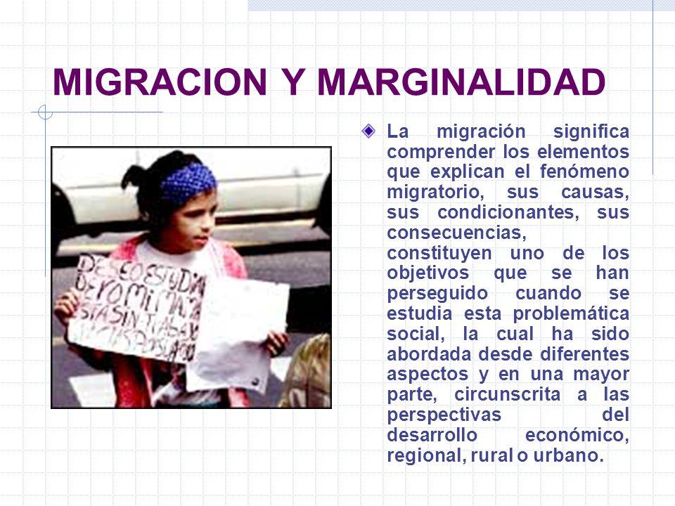 MIGRACION Y MARGINALIDAD La migración significa comprender los elementos que explican el fenómeno migratorio, sus causas, sus condicionantes, sus cons