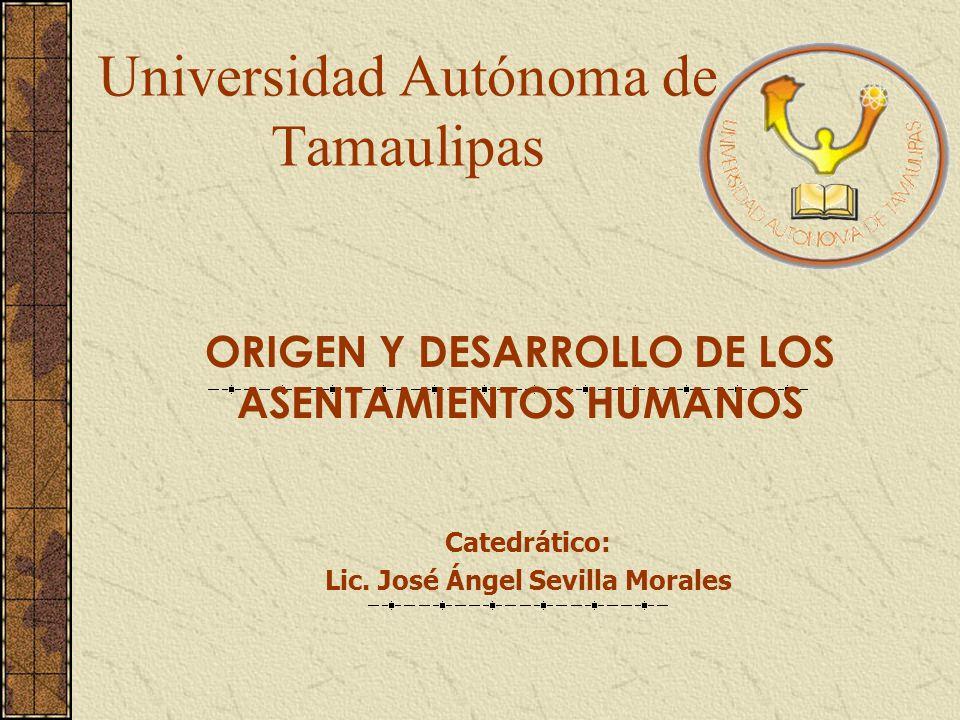 Universidad Autónoma de Tamaulipas ORIGEN Y DESARROLLO DE LOS ASENTAMIENTOS HUMANOS Catedrático: Lic. José Ángel Sevilla Morales