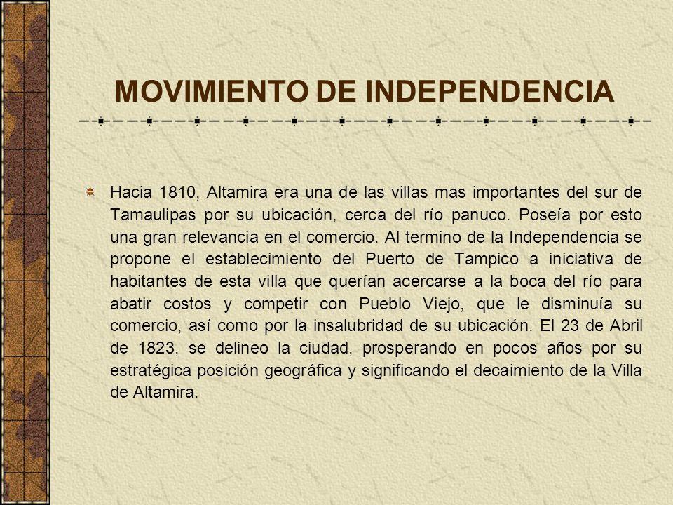 MOVIMIENTO DE INDEPENDENCIA Hacia 1810, Altamira era una de las villas mas importantes del sur de Tamaulipas por su ubicación, cerca del río panuco. P