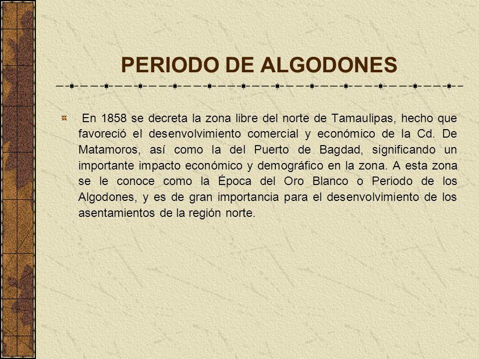PERIODO DE ALGODONES En 1858 se decreta la zona libre del norte de Tamaulipas, hecho que favoreció el desenvolvimiento comercial y económico de la Cd.
