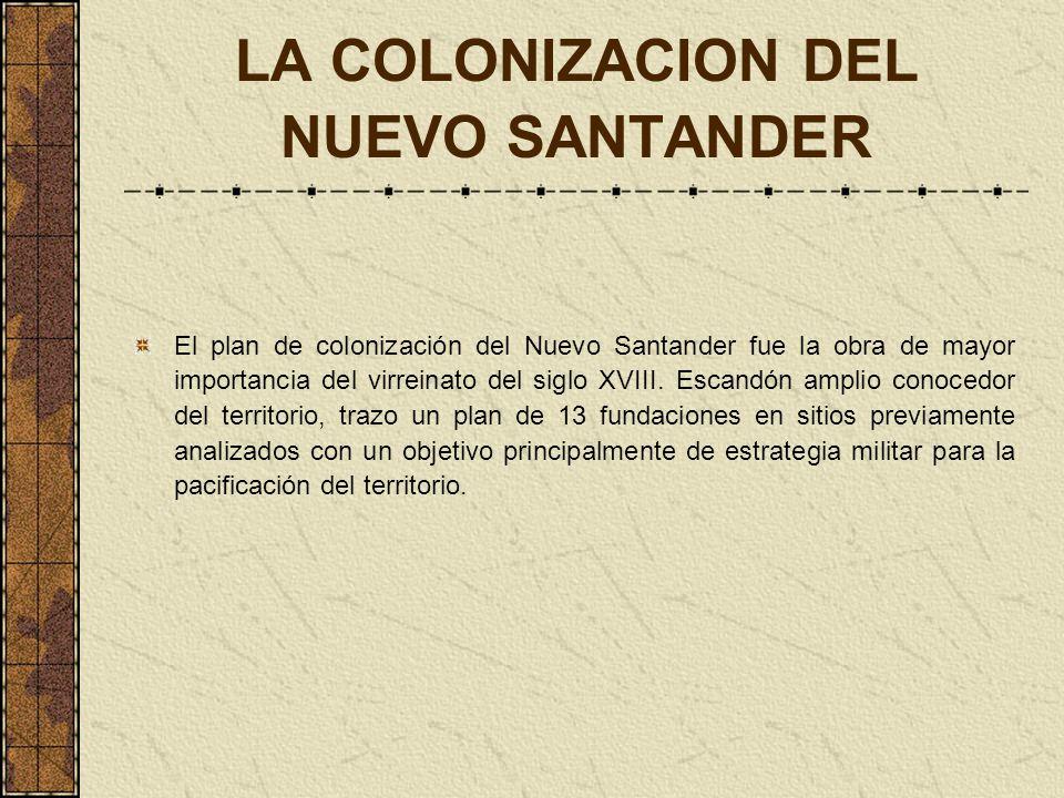 LA COLONIZACION DEL NUEVO SANTANDER El plan de colonización del Nuevo Santander fue la obra de mayor importancia del virreinato del siglo XVIII. Escan