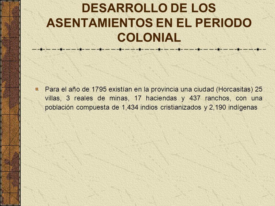DESARROLLO DE LOS ASENTAMIENTOS EN EL PERIODO COLONIAL Para el año de 1795 existían en la provincia una ciudad (Horcasitas) 25 villas, 3 reales de min
