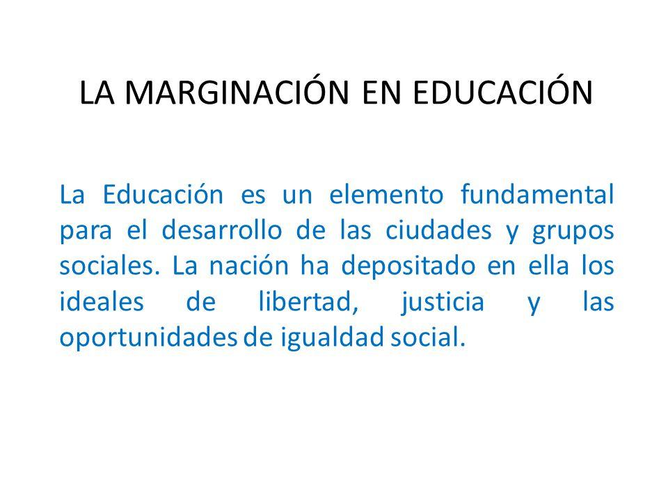 LA MARGINACIÓN EN EDUCACIÓN La Educación es un elemento fundamental para el desarrollo de las ciudades y grupos sociales.