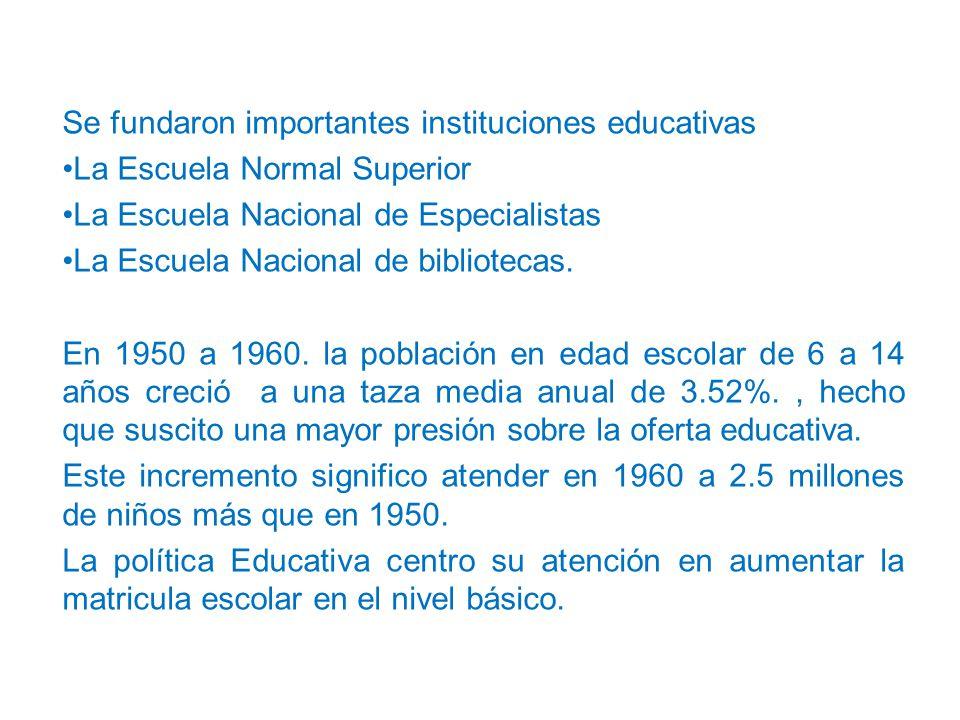 Se fundaron importantes instituciones educativas La Escuela Normal Superior La Escuela Nacional de Especialistas La Escuela Nacional de bibliotecas.