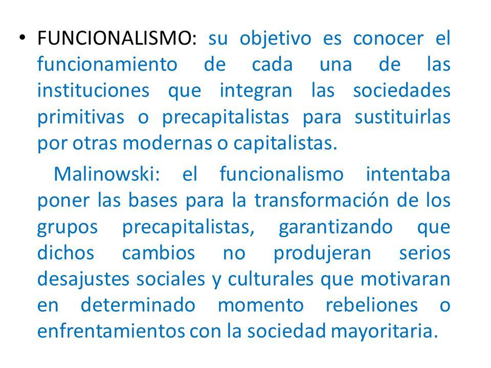 FUNCIONALISMO: su objetivo es conocer el funcionamiento de cada una de las instituciones que integran las sociedades primitivas o precapitalistas para sustituirlas por otras modernas o capitalistas.